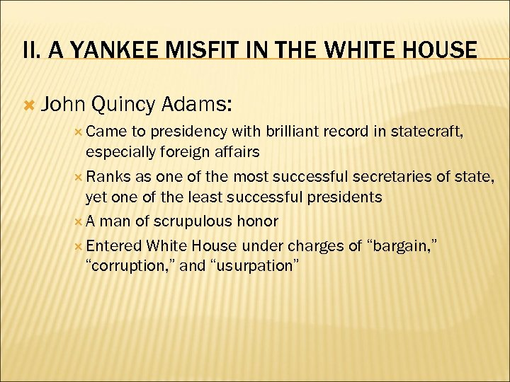II. A YANKEE MISFIT IN THE WHITE HOUSE John Quincy Adams: Came to presidency