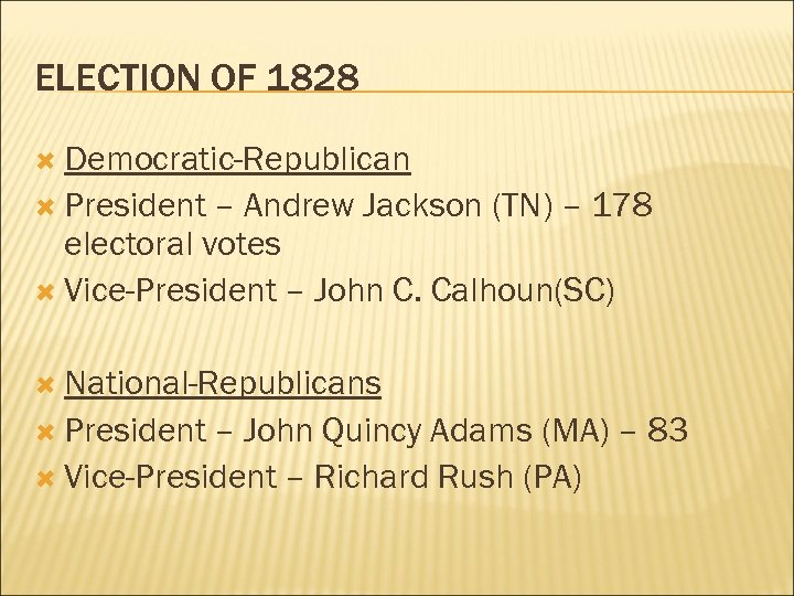 ELECTION OF 1828 Democratic-Republican President – Andrew Jackson (TN) – 178 electoral votes Vice-President