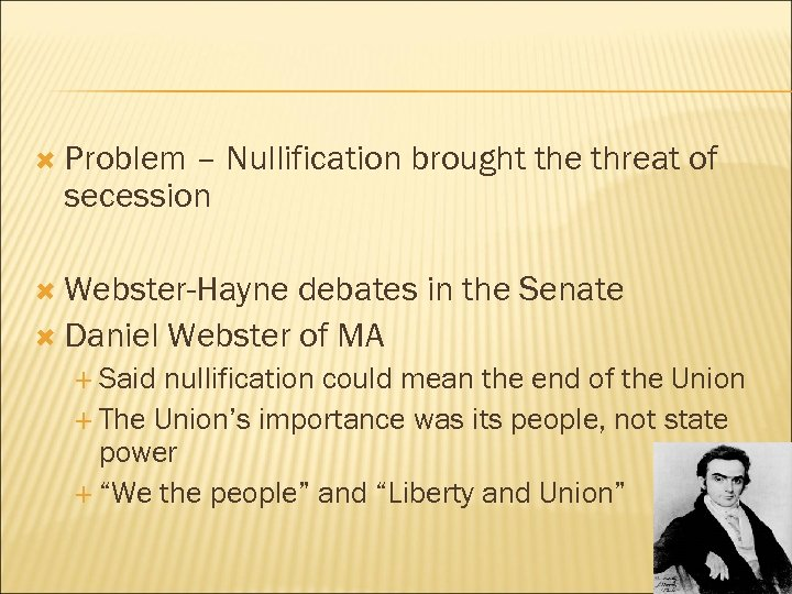 Problem – Nullification brought the threat of secession Webster-Hayne debates in the Senate