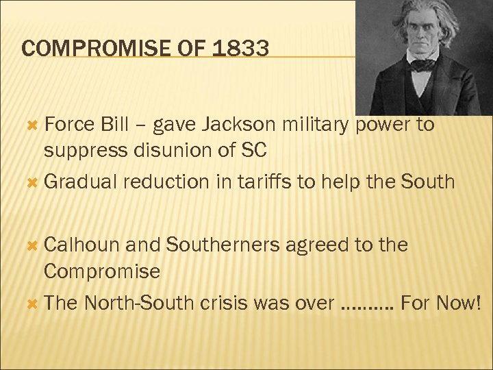 COMPROMISE OF 1833 Force Bill – gave Jackson military power to suppress disunion of