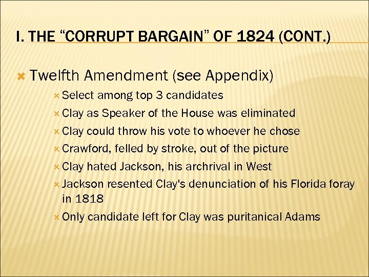 "I. THE ""CORRUPT BARGAIN"" OF 1824 (CONT. ) Twelfth Amendment (see Appendix) Select among"