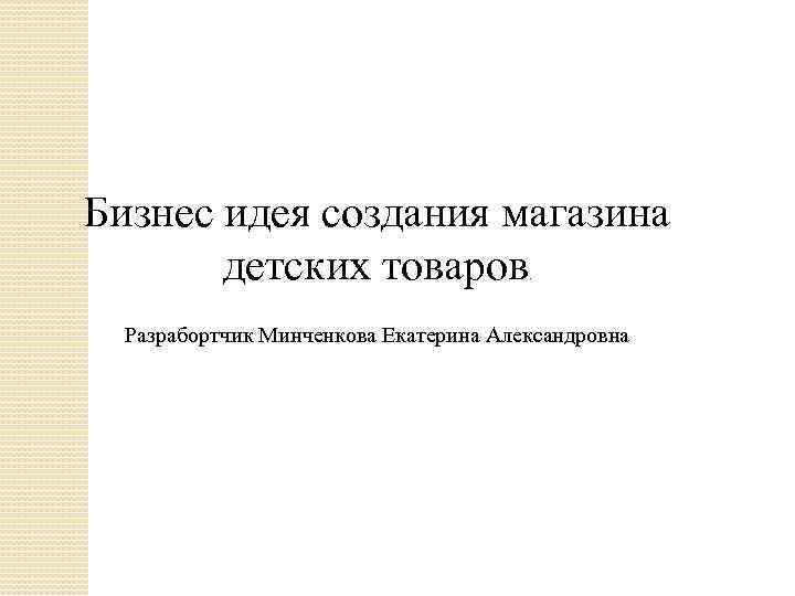 Бизнес идея создания магазина детских товаров. Разрабортчик Минченкова Екатерина Александровна