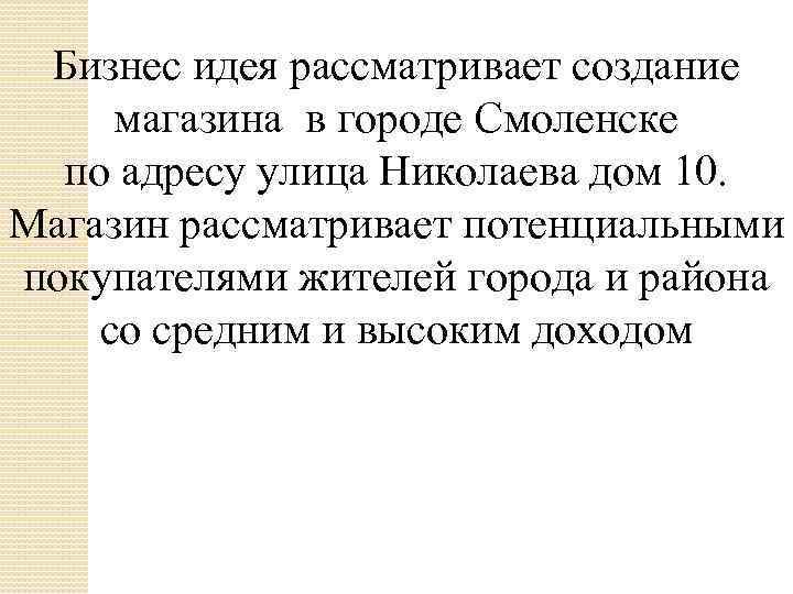 Бизнес идея рассматривает создание магазина в городе Смоленске по адресу улица Николаева дом 10.
