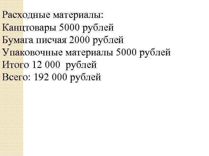 Расходные материалы: Канцтовары 5000 рублей Бумага писчая 2000 рублей Упаковочные материалы 5000 рублей Итого