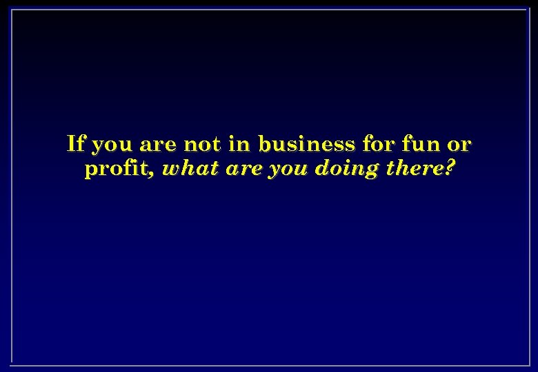 If you are not in business for fun or profit, what are you doing