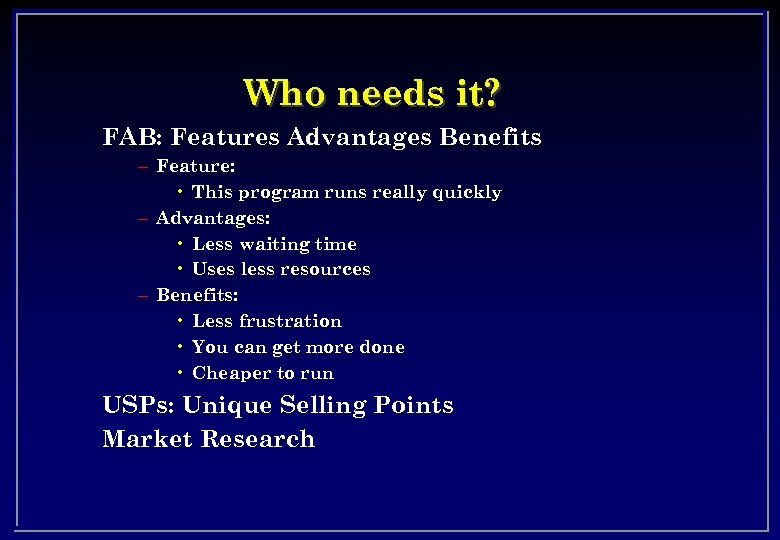 Who needs it? FAB: Features Advantages Benefits – Feature: • This program runs really