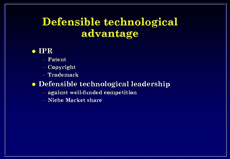 Defensible technological advantage l IPR – Patent – Copyright – Trademark l Defensible technological