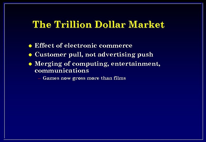 The Trillion Dollar Market l l l Effect of electronic commerce Customer pull, not