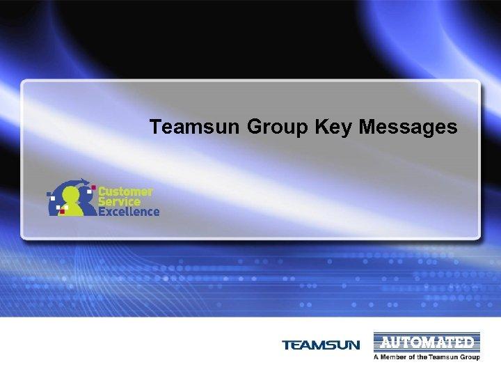 Teamsun Group Key Messages