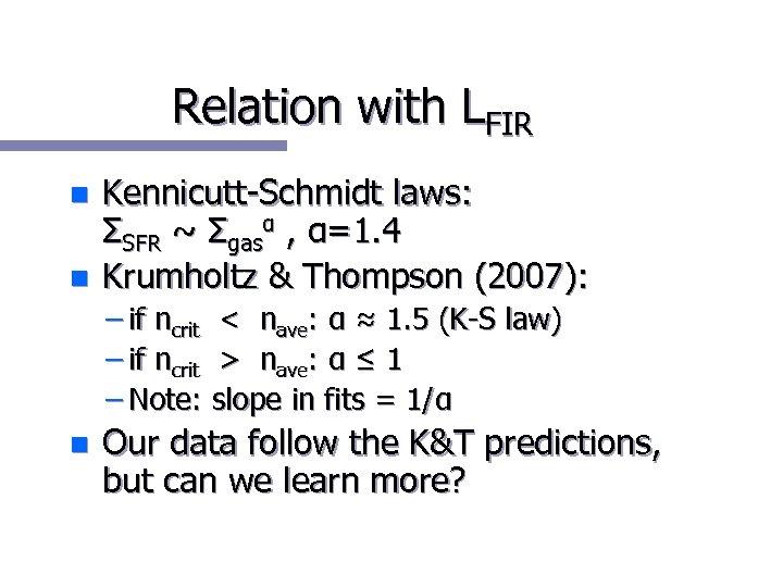 Relation with LFIR n n Kennicutt-Schmidt laws: ΣSFR ~ Σgasα , α=1. 4 Krumholtz