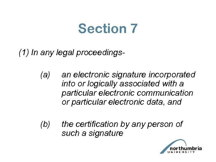 Section 7 (1) In any legal proceedings(a) an electronic signature incorporated into or logically