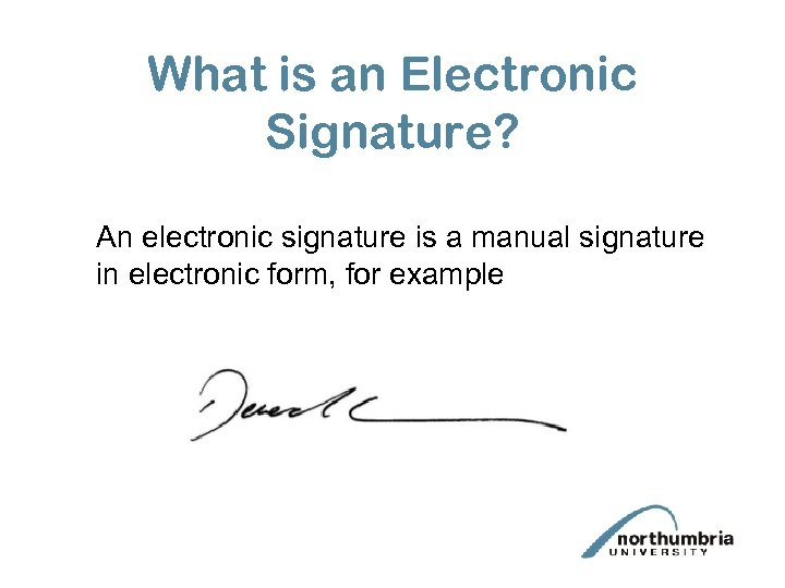 What is an Electronic Signature? An electronic signature is a manual signature in electronic