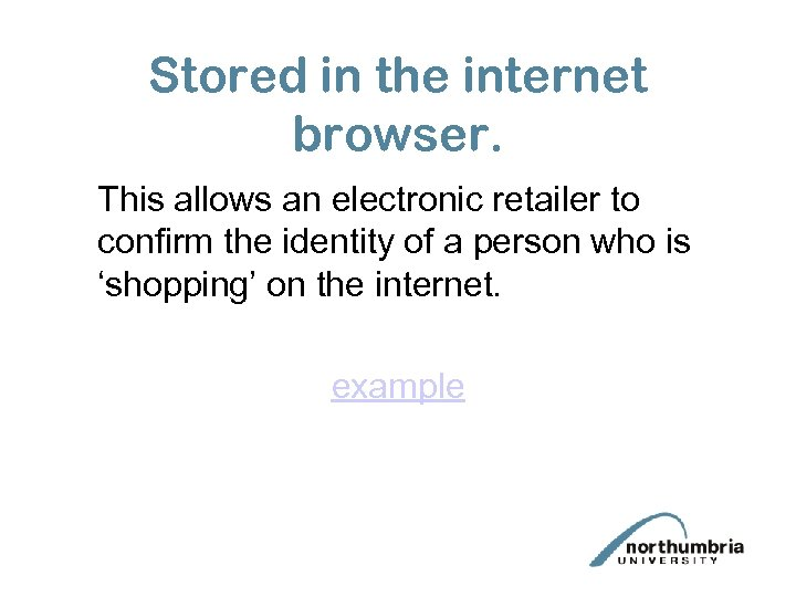 Stored in the internet browser. This allows an electronic retailer to confirm the identity