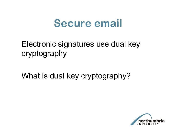 Secure email Electronic signatures use dual key cryptography What is dual key cryptography?
