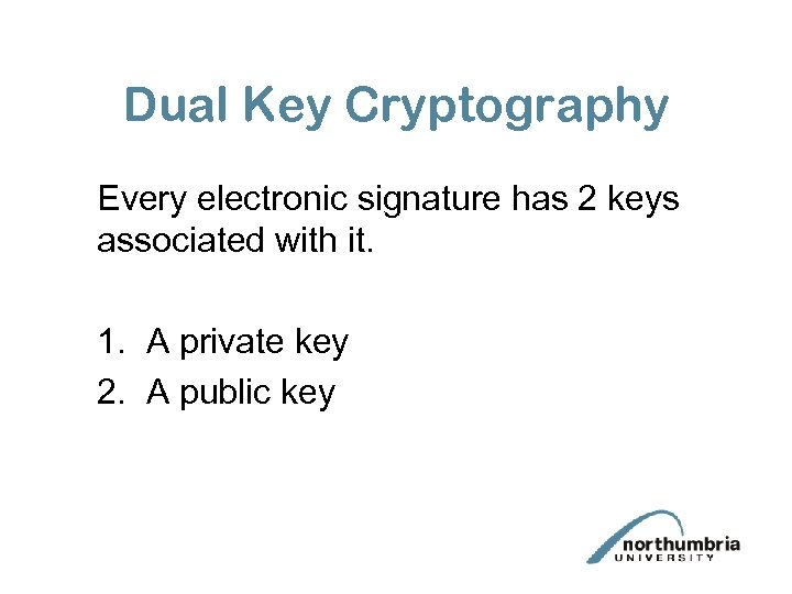 Dual Key Cryptography Every electronic signature has 2 keys associated with it. 1. A