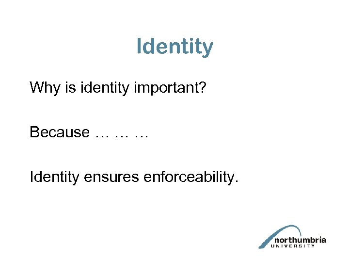 Identity Why is identity important? Because … … … Identity ensures enforceability.