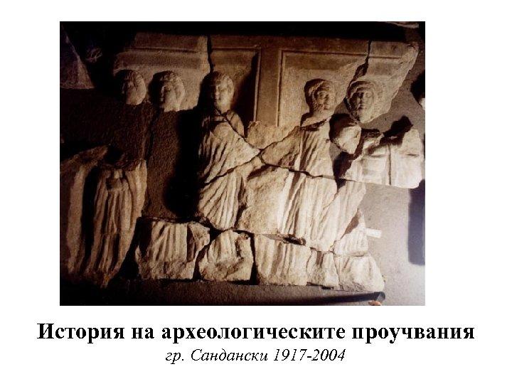 История на археологическите проучвания гр. Сандански 1917 -2004