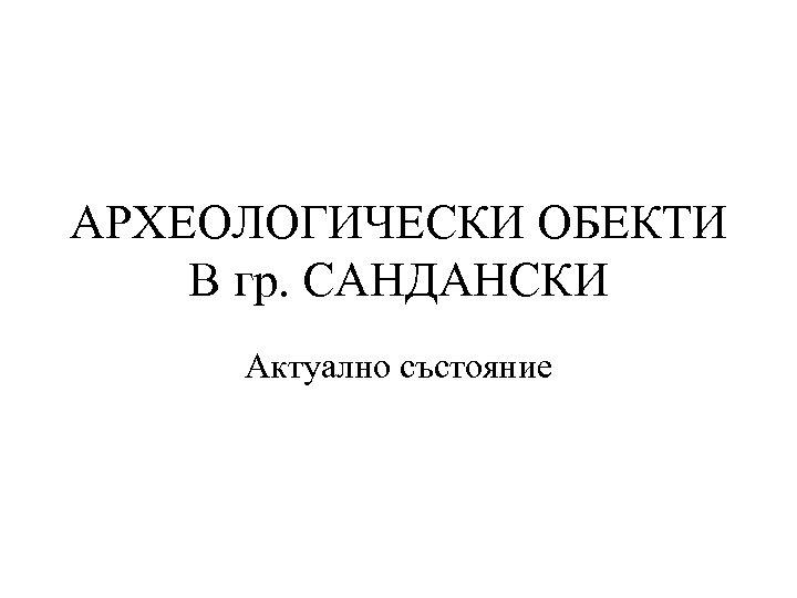 АРХЕОЛОГИЧЕСКИ ОБЕКТИ В гр. САНДАНСКИ Актуално състояние