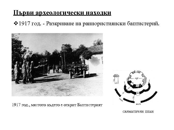 Първи археологически находки v 1917 год. - Разкриване на раннористиянски баптистерий. 1917 год. ,