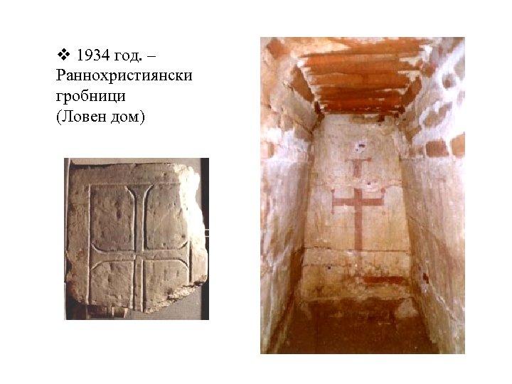 v 1934 год. – Раннохристиянски гробници (Ловен дом)