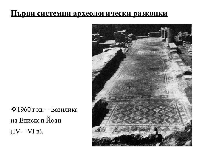 Първи системни археологически разкопки v 1960 год. – Базилика на Епископ Йоан (ІV –