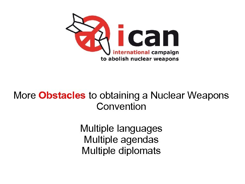 More Obstacles to obtaining a Nuclear Weapons Convention Multiple languages Multiple agendas Multiple diplomats