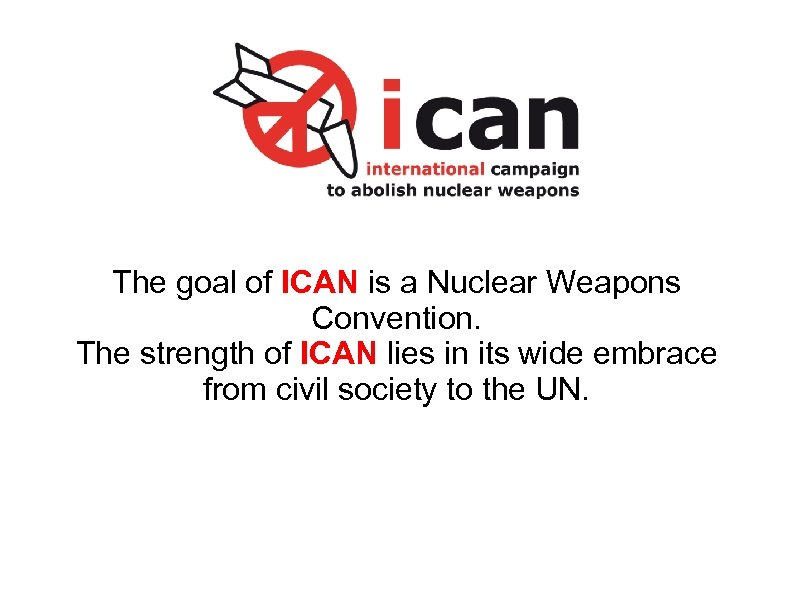 The goal of ICAN is a Nuclear Weapons Convention. The strength of ICAN lies