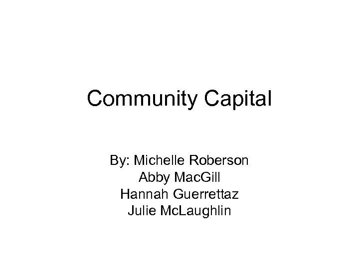 Community Capital By: Michelle Roberson Abby Mac. Gill Hannah Guerrettaz Julie Mc. Laughlin
