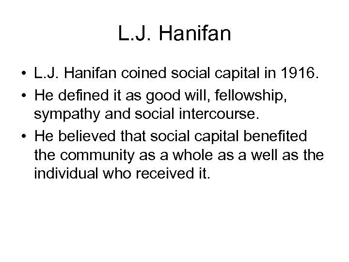 L. J. Hanifan • L. J. Hanifan coined social capital in 1916. • He