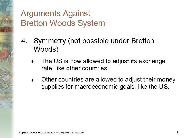 Arguments Against Bretton Woods System 4. Symmetry (not possible under Bretton Woods) ¨ The
