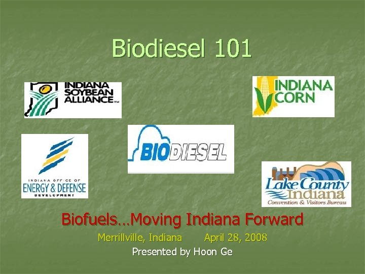Biodiesel 101 Biofuels…Moving Indiana Forward Merrillville, Indiana April 28, 2008 Presented by Hoon Ge