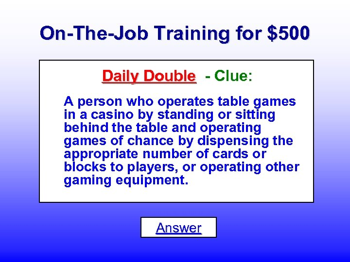 On-The-Job Training for $500 Daily Double - Clue: A person who operates table games