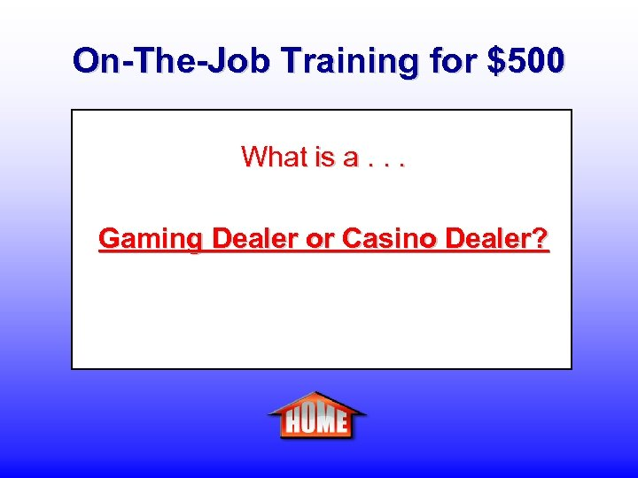 On-The-Job Training for $500 What is a. . . Gaming Dealer or Casino Dealer?