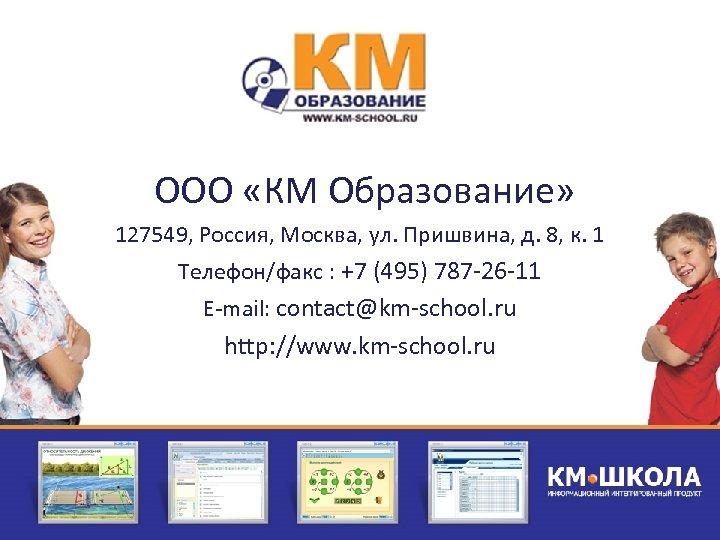 ООО «КМ Образование» 127549, Россия, Москва, ул. Пришвина, д. 8, к. 1 Телефон/факс :