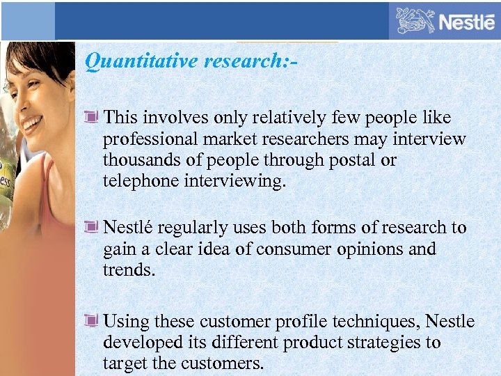 Quantitative research: This involves only relatively few people like professional market researchers may interview