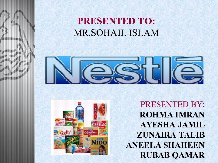PRESENTED TO: MR. SOHAIL ISLAM PRESENTED BY: ROHMA IMRAN AYESHA JAMIL ZUNAIRA TALIB ANEELA