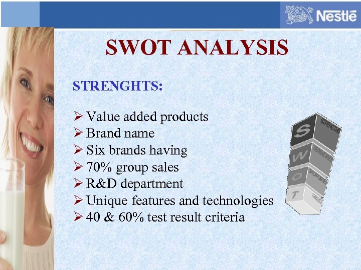 SWOT ANALYSIS STRENGHTS: Ø Value added products Ø Brand name Ø Six brands having