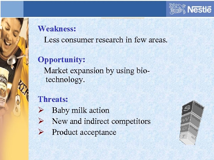 Weakness: Less consumer research in few areas. Opportunity: Market expansion by using biotechnology. Threats: