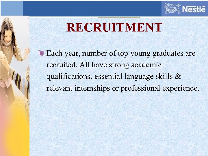 RECRUITMENT Each year, number of top young graduates are recruited. All have strong academic