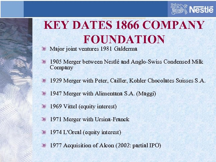 KEY DATES 1866 COMPANY FOUNDATION Major joint ventures 1981 Galderma 1905 Merger between Nestlé