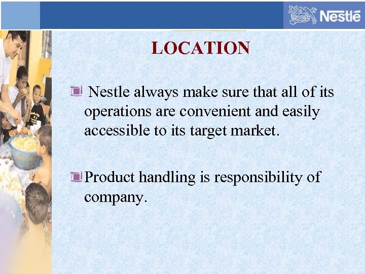 LOCATION Nestle always make sure that all of its operations are convenient and easily