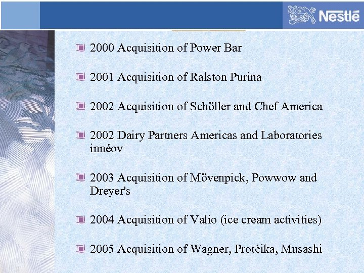 2000 Acquisition of Power Bar 2001 Acquisition of Ralston Purina 2002 Acquisition of Schöller