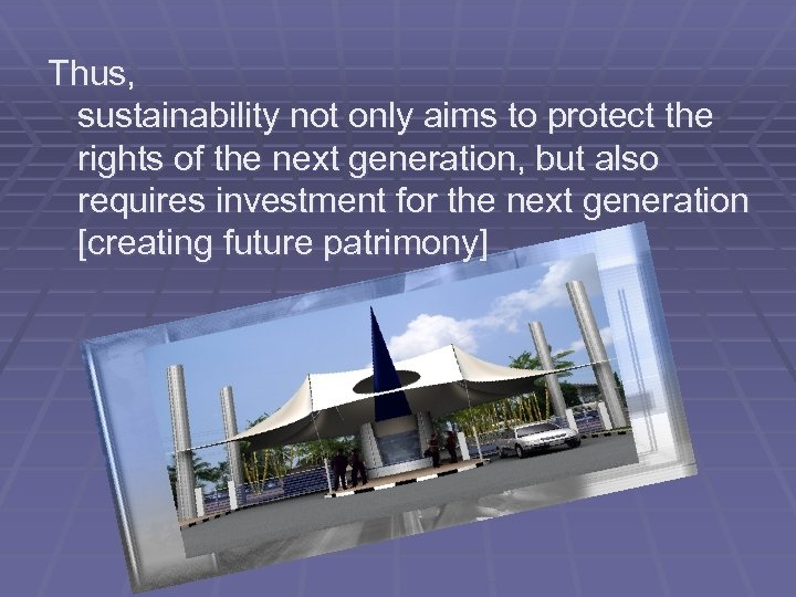 Thus, sustainability not only aims to protect the rights of the next generation, but