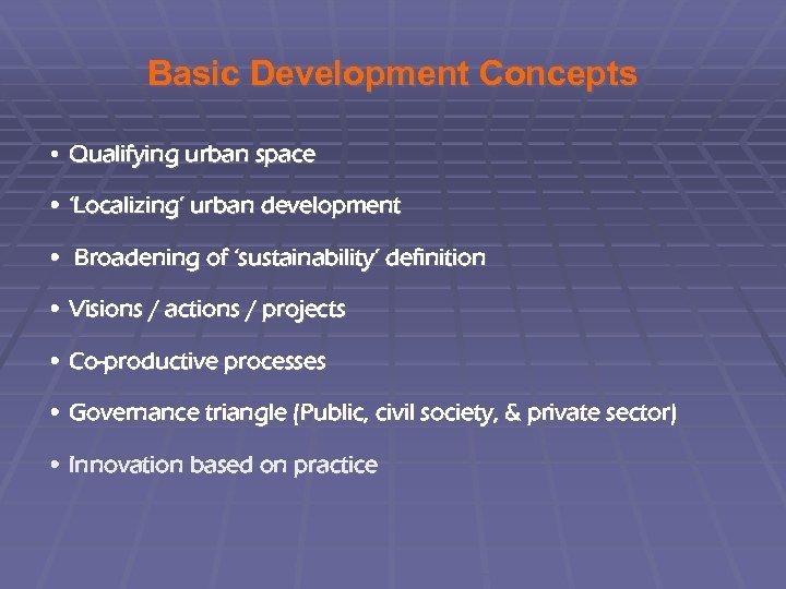 Basic Development Concepts • Qualifying urban space • 'Localizing' urban development • Broadening of