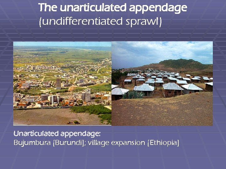 The unarticulated appendage (undifferentiated sprawl) Unarticulated appendage: Bujumbura [Burundi]; village expansion [Ethiopia]