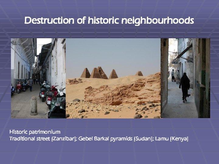 Destruction of historic neighbourhoods Historic patrimonium Traditional street [Zanzibar]; Gebel Barkal pyramids [Sudan]; Lamu