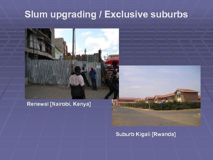 Slum upgrading / Exclusive suburbs Renewal [Nairobi, Kenya] Suburb Kigali [Rwanda]