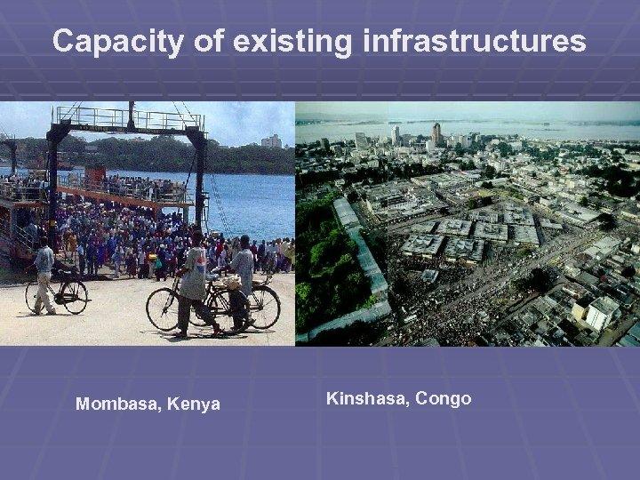 Capacity of existing infrastructures Mombasa, Kenya Kinshasa, Congo
