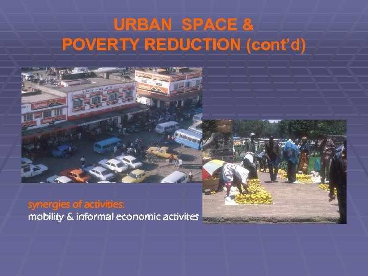 URBAN SPACE & POVERTY REDUCTION (cont'd) synergies of activities: mobility & informal economic activites
