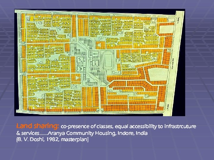 Land sharing: co-presence of classes, equal accessibility to infrastrcuture & services. . . .